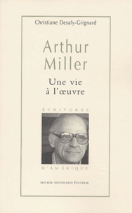 Christiane Desafy-Grignard - Arthur Miller - Une vie à l'oeuvre.