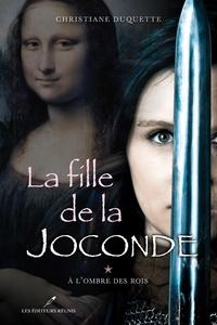 Christiane Duquette - La fille de la Joconde T.1 - À l'ombre des Rois.