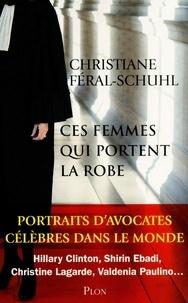 Christiane Féral-Schuhl - Ces femmes qui portent la robe - Portraits d'avocates célèbres dans le monde.