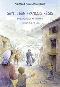 Christiane Gaud-Descouleurs - Saint Jean-Francois Régis - Du Languedoc au Vivarais : le marcheur de Dieu.