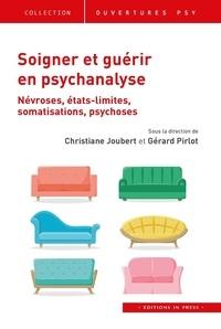 Christiane Joubert et Gérard Pirlot - Soigner et guérir en psychanalyse - Névroses, états limites, somatisations, psychoses.