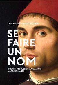 Christiane Klapisch-Zuber - Se faire un nom - Petite anthropologie de la célébrité à la Renaissance.