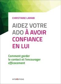 Christiane Larabi - Aidez votre ado à avoir confiance en lui - Comment garder le contact et l'encourager efficacement.