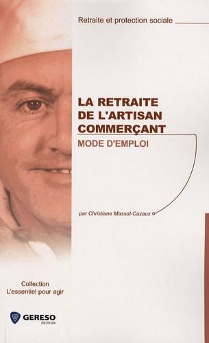 Christiane Massot-Cazaux - La retraite de l'artisan commerçant : mode d'emploi.