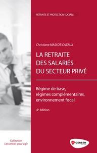 Christiane Massot-Cazaux - La retraite des salariés du secteur privé - Régime de base, régimes complémentaires, environnement fiscal.