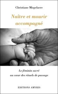Christiane Mispelaere - Naître et mourir accompagné - Le féminin sacré au coeur des rituels de passage.