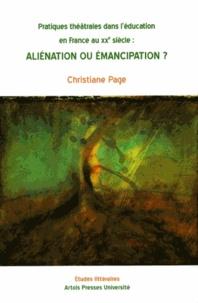 Christiane Page - Pratiques théâtrales dans l'éducation en France au XXe siècle - Aliénation ou émancipation ?.
