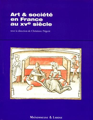 Christiane Prigent et  Collectif - Art & société en France au XVe siècle.