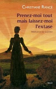 Christiane Rancé - Prenez-moi tout mais laissez-moi l'extase - Méditation sur la prière.