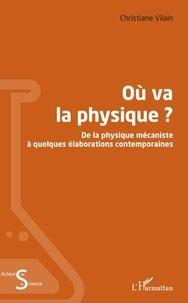 Christiane Vilain - Où va la physique ? - De la physique mécaniste à quelques élaborations contemporaines.