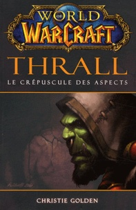 Christie Golden - World of Warcraft  : Thrall - Le crépuscule des aspects.