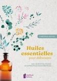 Christina Anthis - Huiles essentielles pour débutants - Avec 100 recettes utilisant les 30 principales huiles essentielles.