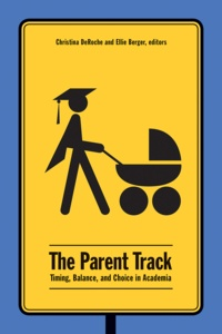 Christina DeRoche et Ellie D. Berger - The Parent Track - Timing, Balance, and Choice in Academia.