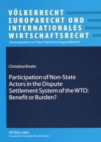 Christina Knahr - Participation of Non-State Actors in the Dispute Settlement System of the WTO: Benefit or Burden?.