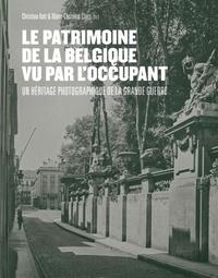 Christina Kott et Marie-Christine Claes - Le patrimoine de la Belgique vu par l'occupant - Un héritage photographique de la Grande Guerre.