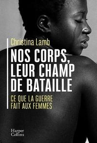Christina Lamb - Nos corps, leur champ de bataille - Ce que la guerre fait aux femmes.