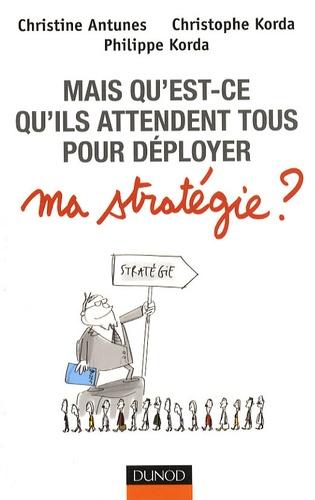 Christine Antunes et Christophe Korda - Mais qu'est-ce qu'ils attendent tous pour déployer ma stratégie ?.