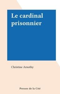 Christine Arnothy - Le cardinal prisonnier.
