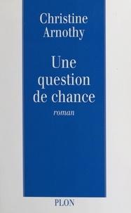 Christine Arnothy - Une question de chance.