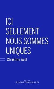 Christine Avel - Ici seulement nous sommes uniques.