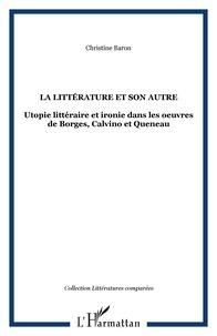 Christine Baron - La littérature et son autre - Utopie littéraire et ironie dans les oeuvres de Borges, Calvino et Queneau.