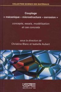"""Christine Blanc et Isabelle Aubert - Couplage """"mécanique – microstructure – corrosion"""" - Concepts, essais, modélisation et cas concrets."""