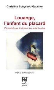 Christine Bouyssou-Gaucher - Louange, l'enfant du placard - Psychothérapie analytique d'un enfant autiste.