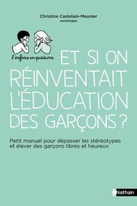 Christine Castelain Meunier - Et si on réinventait l'éducation des garçons ? - Petit manuel pour dépasser les stéréotypes et élever des garçons libres et heureux.