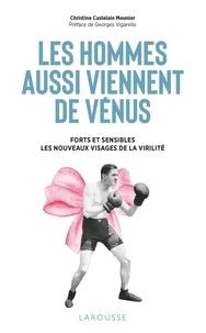 Christine Castelain-Meunier - Les hommes aussi viennent de Vénus - Forts et sensibles : les nouveaux visages de la virilité.