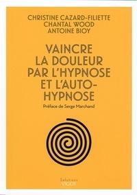 Christine Cazard-Filiette et Chantal Wood - Vaincre la douleur par l'hypnose et l'auto-hypnose.