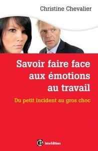 Christine Chevalier - Savoir faire face aux émotions au travail. 2e éd. - Du petit incident au gros choc.