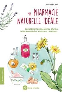 Christine Cieur - Ma pharmacie naturelle idéale - Compléments alimentaires, plantes, huiles essentielles, vitamine, minéraux....