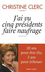 Christine Clerc - J'ai vu cinq présidents faire naufrage.