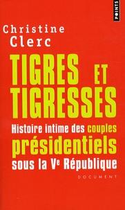 Christine Clerc - Tigres et tigresses - Histoire intime des couples présidentiels sous la Ve République.