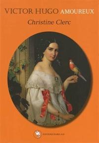 Christine Clerc - Victor Hugo amoureux.