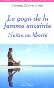 Christine Colonna-Césari - Le yoga de la femme enceinte - Naître en liberté.