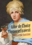 Christine Dauzere - Abbé de Choisy, l'Immortel travesti.
