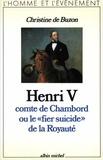 Christine de Buzon - Henri V comte de Chambord ou le « Fier Suicide » de la royauté.