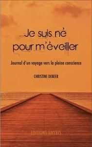 Christine Debeer - Je suis né pour m'éveiller - Journal d'un voyage vers la pleine conscience.