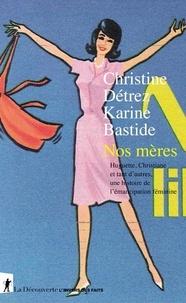 Christine Détrez et Karine Bastide - Nos mères - Huguette, Christiane et tant d'autres, une histoire de l'émancipation féminine.