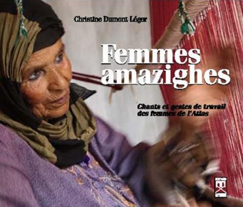 Christine Dumont-Léger - Femmes amazighes - Chants et gestes de travail des femmes de l'Atlas marocain, à la source du féminin. 1 CD audio