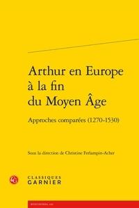 Christine Ferlampin-Acher et Richard Trachsler - Arthur en Europe à la fin du Moyen Age - Approches comparées (1270-1530).