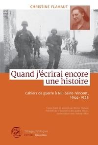 Christine Flahaut et  Michel Flahaut - Quand j'écrirai encore une histoire - Cahiers de guerre à Nil-Saint-Vincent, 1944-1945.