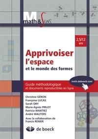 Christine Géron et Françoise Lucas - Apprivoiser l'espace et le monde des formes - Guide méthodologique et documents reproductibles en ligne 2,5/12 ans.