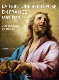Christine Gouzi - La peinture religieuse en France (1685-1789) - De la commande à la création.