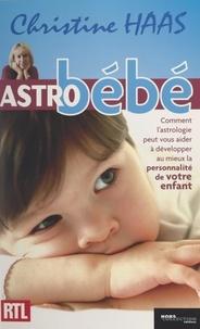 Christine Haas et  Collectif - Astro bébé - Comment l'astrologie peut vous aider à développer au mieux la personnalité de votre enfant.