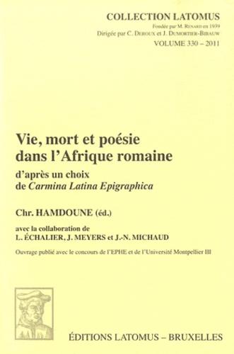Vie, mort et poésie dans l'Afrique Romaine d'après un choix de Carmina Latina Epigraphica - Christine Hamdoune