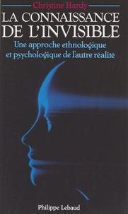 Christine Hardy - La connaissance de l'invisible - Une approche ethnologique et psychologique de l'autre réalité.