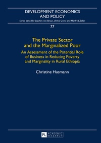 Christine Husmann - The Private Sector and the Marginalized Poor - An Assessment of the Potential Role of Business in Reducing Poverty and Marginality in Rural Ethiopia.