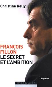 Christine Kelly - François Fillon, le secret et l'ambition.